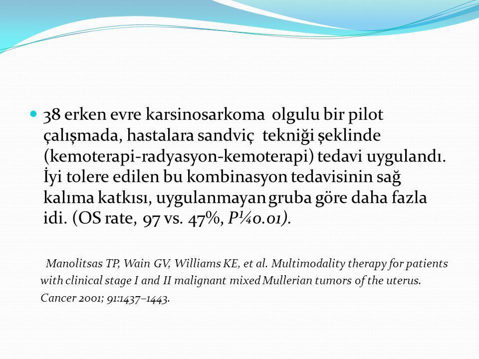 38 erken evre karsinosarkoma olgulu bir pilot çalışmada, hastalara sandviç tekniği şeklinde (kemoterapi-radyasyon-kemoterapi) tedavi uygulandı. İyi tolere edilen bu kombinasyon tedavisinin sağ kalıma katkısı, uygulanmayan gruba göre daha fazla idi. (OS rate, 97 vs. 47%, P¼0.01).