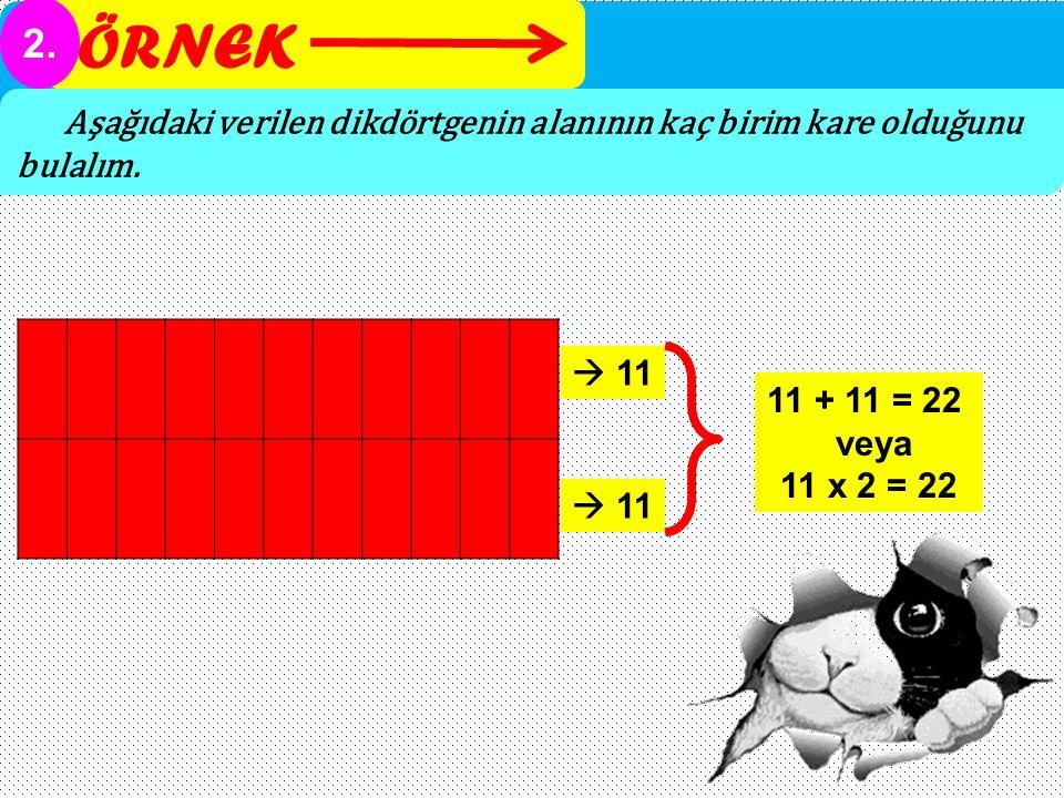 ÖRNEK 2. Aşağıdaki verilen dikdörtgenin alanının kaç birim kare olduğunu bulalım.  11. 11 + 11 = 22.