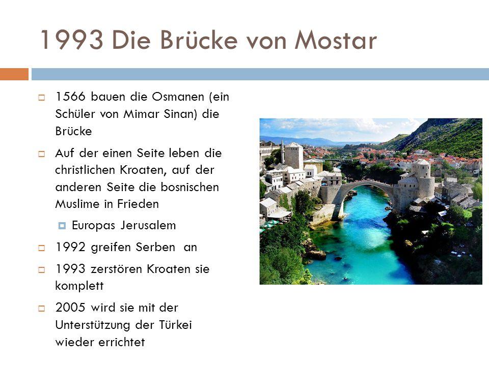 1993 Die Brücke von Mostar 1566 bauen die Osmanen (ein Schüler von Mimar Sinan) die Brücke.