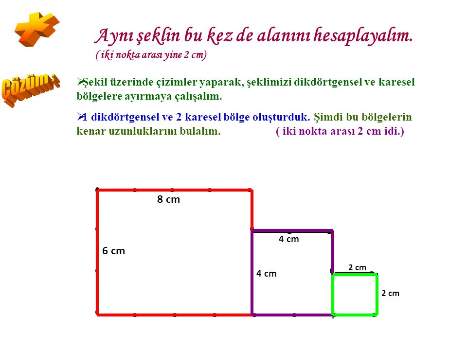 * Aynı şeklin bu kez de alanını hesaplayalım. ( iki nokta arası yine 2 cm) Çözüm :