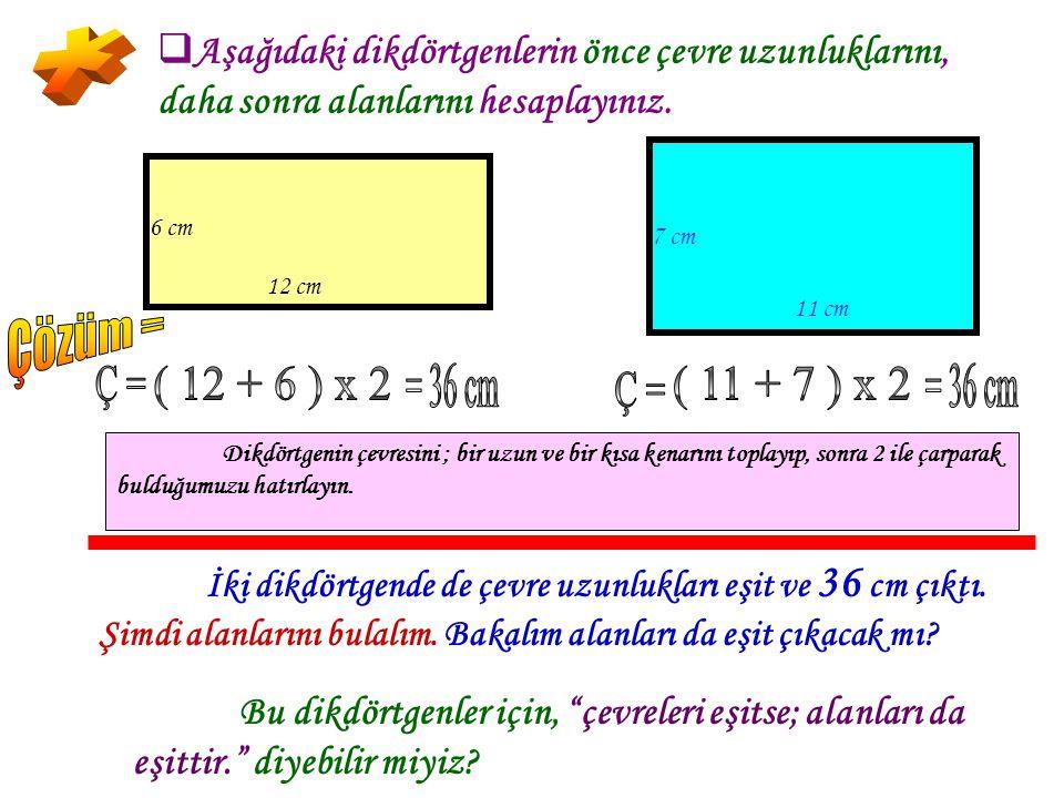 * Çözüm = Ç = ( 12 + 6 ) x 2 = 36 cm ( 11 + 7 ) x 2 = 36 cm Ç =