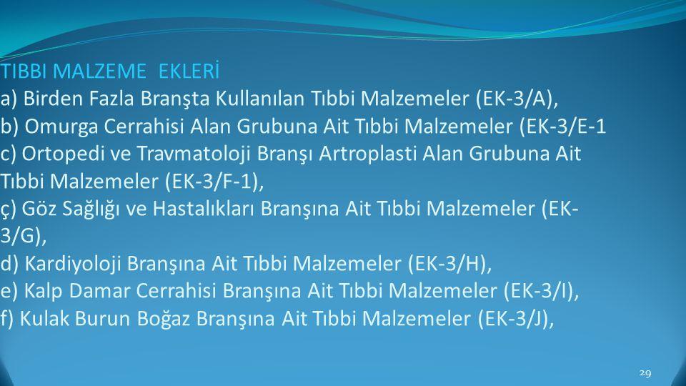 TIBBI MALZEME EKLERİ a) Birden Fazla Branşta Kullanılan Tıbbi Malzemeler (EK-3/A), b) Omurga Cerrahisi Alan Grubuna Ait Tıbbi Malzemeler (EK-3/E-1 c) Ortopedi ve Travmatoloji Branşı Artroplasti Alan Grubuna Ait Tıbbi Malzemeler (EK-3/F-1), ç) Göz Sağlığı ve Hastalıkları Branşına Ait Tıbbi Malzemeler (EK-3/G), d) Kardiyoloji Branşına Ait Tıbbi Malzemeler (EK-3/H), e) Kalp Damar Cerrahisi Branşına Ait Tıbbi Malzemeler (EK-3/I), f) Kulak Burun Boğaz Branşına Ait Tıbbi Malzemeler (EK-3/J),