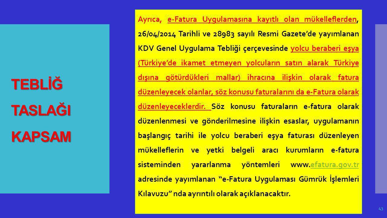 Ayrıca, e-Fatura Uygulamasına kayıtlı olan mükelleflerden, 26/04/2014 Tarihli ve 28983 sayılı Resmi Gazete'de yayımlanan KDV Genel Uygulama Tebliği çerçevesinde yolcu beraberi eşya (Türkiye'de ikamet etmeyen yolcuların satın alarak Türkiye dışına götürdükleri mallar) ihracına ilişkin olarak fatura düzenleyecek olanlar, söz konusu faturalarını da e-Fatura olarak düzenleyeceklerdir. Söz konusu faturaların e-fatura olarak düzenlenmesi ve gönderilmesine ilişkin esaslar, uygulamanın başlangıç tarihi ile yolcu beraberi eşya faturası düzenleyen mükelleflerin ve yetki belgeli aracı kurumların e-fatura sisteminden yararlanma yöntemleri www.efatura.gov.tr adresinde yayımlanan e-Fatura Uygulaması Gümrük İşlemleri Kılavuzu nda ayrıntılı olarak açıklanacaktır.