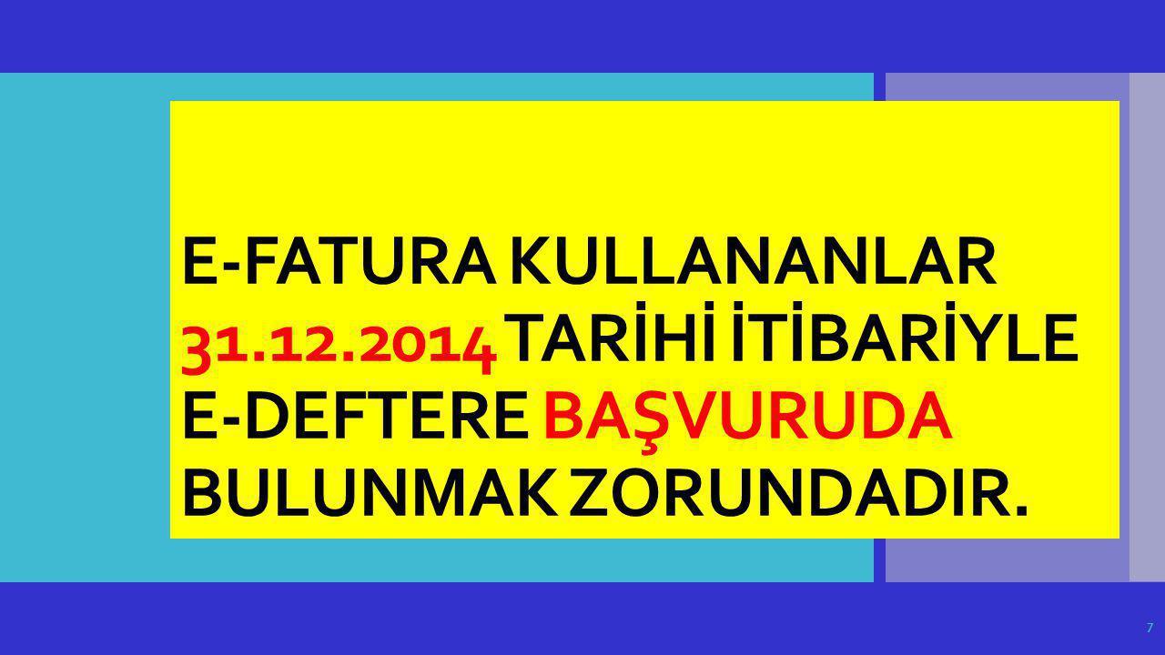 E-FATURA KULLANANLAR 31.12.2014 TARİHİ İTİBARİYLE E-DEFTERE BAŞVURUDA BULUNMAK ZORUNDADIR.