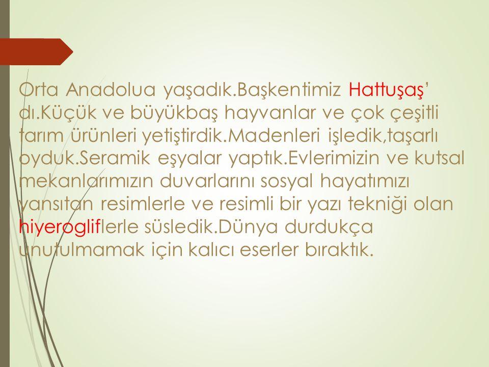 Orta Anadolua yaşadık. Başkentimiz Hattuşaş' dı