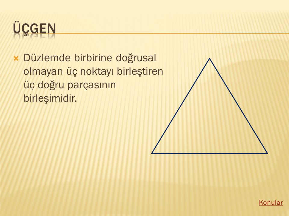 üçgen Düzlemde birbirine doğrusal olmayan üç noktayı birleştiren üç doğru parçasının birleşimidir.