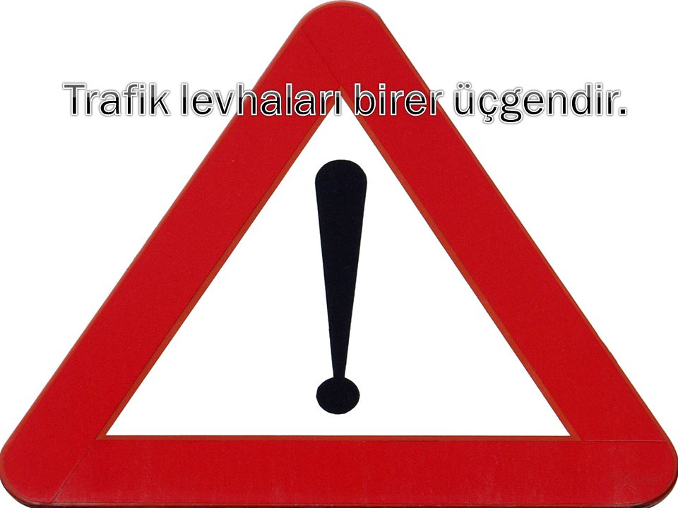 Trafik levhaları birer üçgendir.