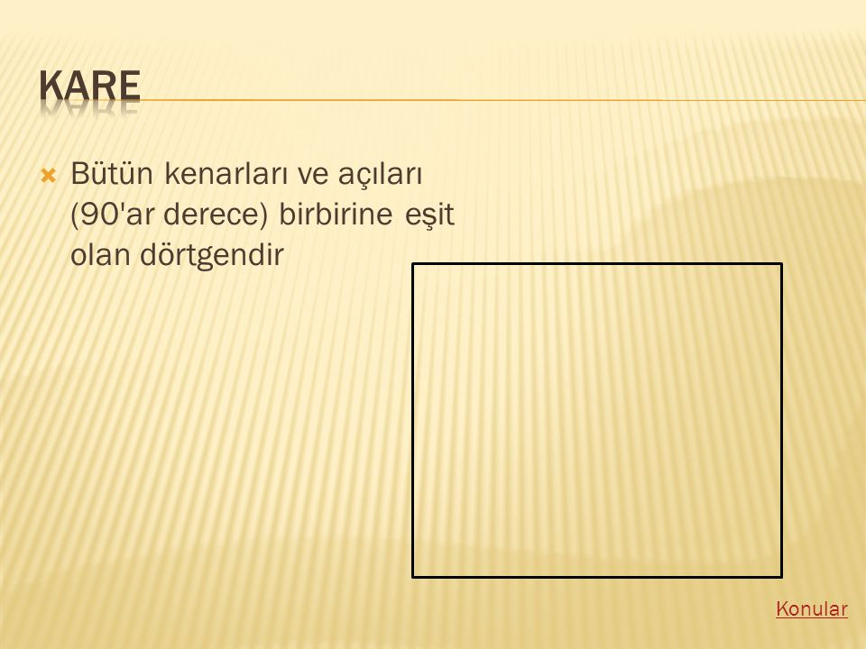 Kare Bütün kenarları ve açıları (90 ar derece) birbirine eşit olan dörtgendir Konular