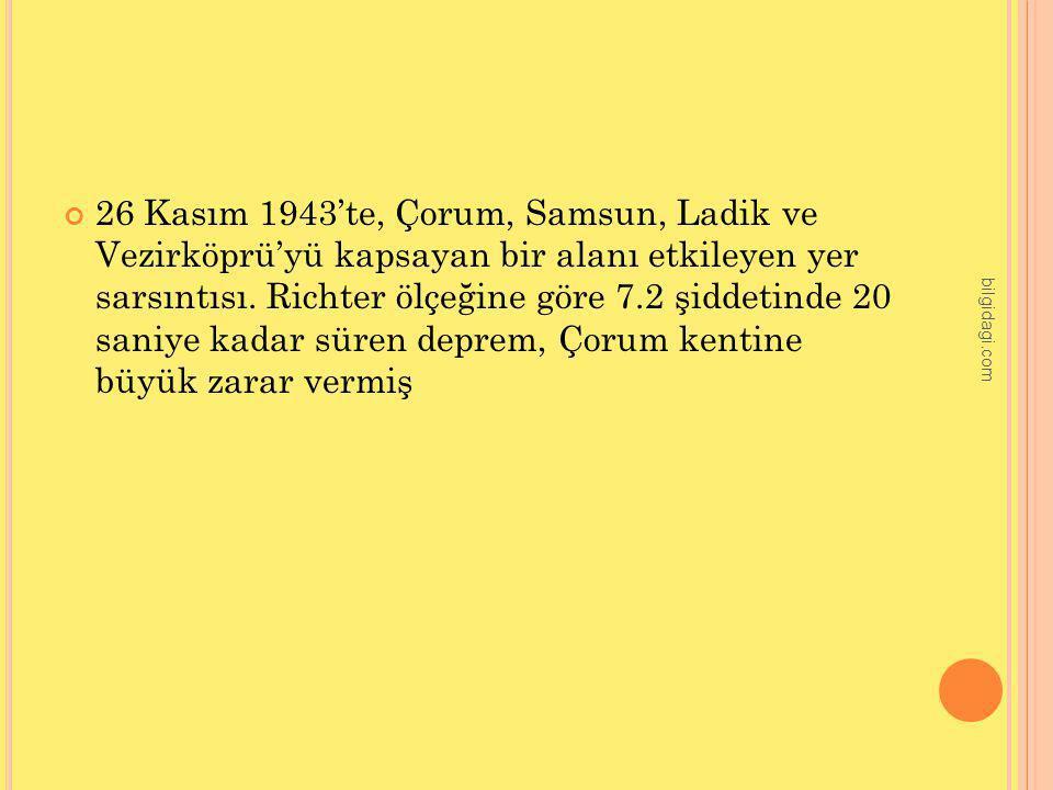 26 Kasım 1943'te, Çorum, Samsun, Ladik ve Vezirköprü'yü kapsayan bir alanı etkileyen yer sarsıntısı. Richter ölçeğine göre 7.2 şiddetinde 20 saniye kadar süren deprem, Çorum kentine büyük zarar vermiş