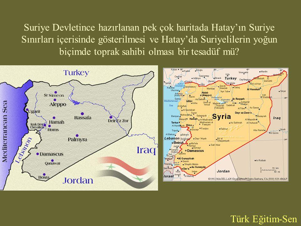 Suriye Devletince hazırlanan pek çok haritada Hatay'ın Suriye Sınırları içerisinde gösterilmesi ve Hatay'da Suriyelilerin yoğun biçimde toprak sahibi olması bir tesadüf mü