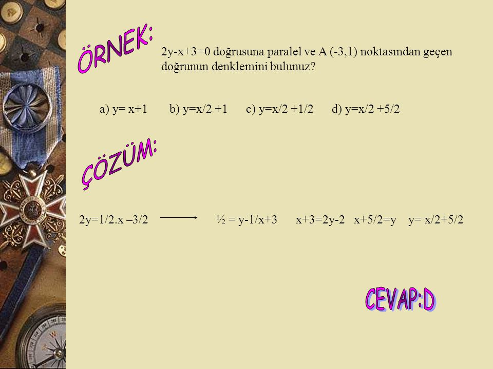ÖRNEK: 2y-x+3=0 doğrusuna paralel ve A (-3,1) noktasından geçen doğrunun denklemini bulunuz