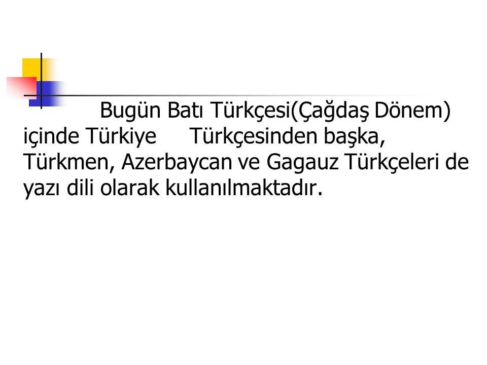 Bugün Batı Türkçesi(Çağdaş Dönem) içinde Türkiye Türkçesinden başka, Türkmen, Azerbaycan ve Gagauz Türkçeleri de yazı dili olarak kullanılmaktadır.