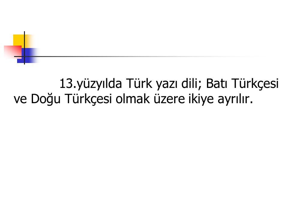 13.yüzyılda Türk yazı dili; Batı Türkçesi ve Doğu Türkçesi olmak üzere ikiye ayrılır.