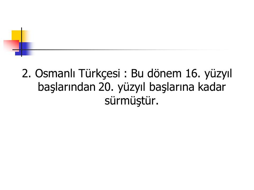 2. Osmanlı Türkçesi : Bu dönem 16. yüzyıl başlarından 20