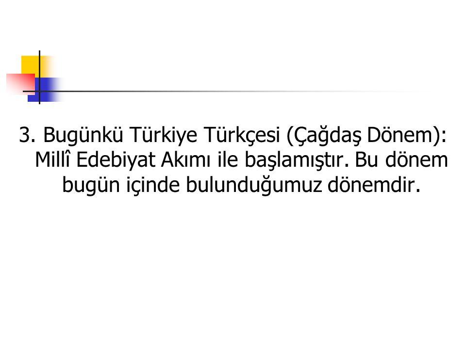 3. Bugünkü Türkiye Türkçesi (Çağdaş Dönem): Millî Edebiyat Akımı ile başlamıştır.