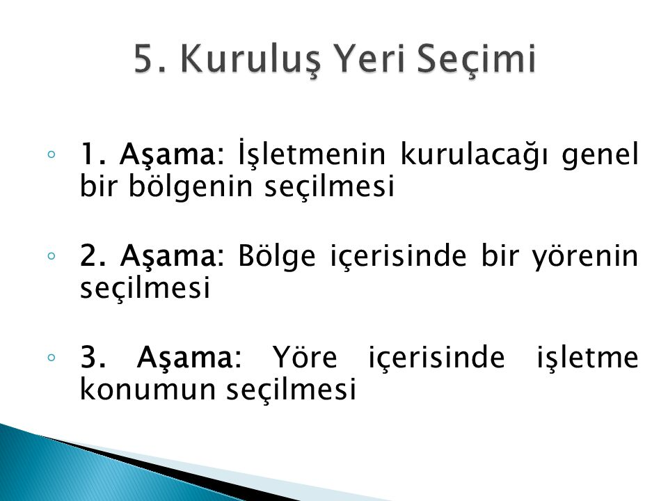 5. Kuruluş Yeri Seçimi 1. Aşama: İşletmenin kurulacağı genel bir bölgenin seçilmesi. 2. Aşama: Bölge içerisinde bir yörenin seçilmesi.