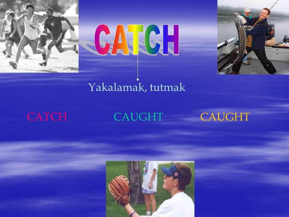 CATCH Yakalamak, tutmak CATCH CAUGHT CAUGHT