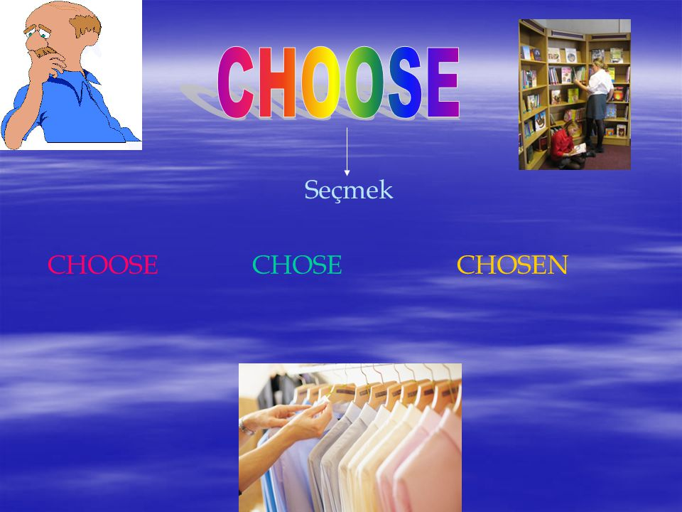 CHOOSE Seçmek CHOOSE CHOSE CHOSEN