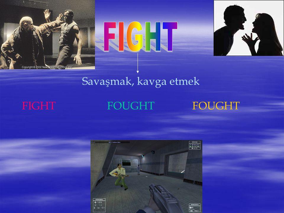 FIGHT Savaşmak, kavga etmek FIGHT FOUGHT FOUGHT