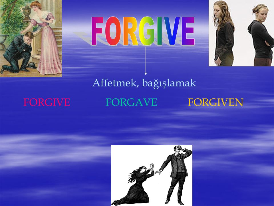 FORGIVE Affetmek, bağışlamak FORGIVE FORGAVE FORGIVEN