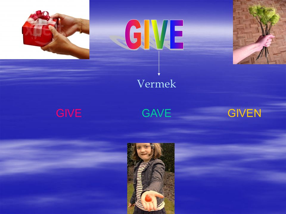 GIVE Vermek GIVE GAVE GIVEN