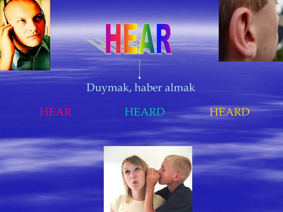 HEAR Duymak, haber almak HEAR HEARD HEARD