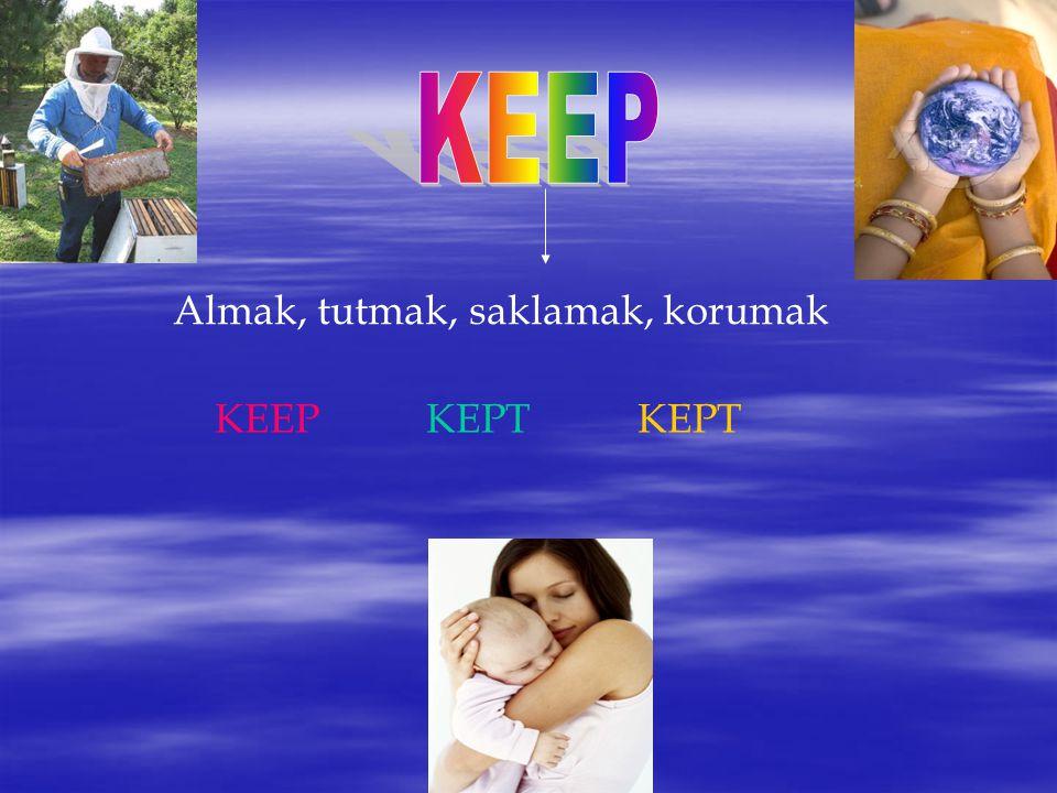 KEEP Almak, tutmak, saklamak, korumak KEEP KEPT KEPT
