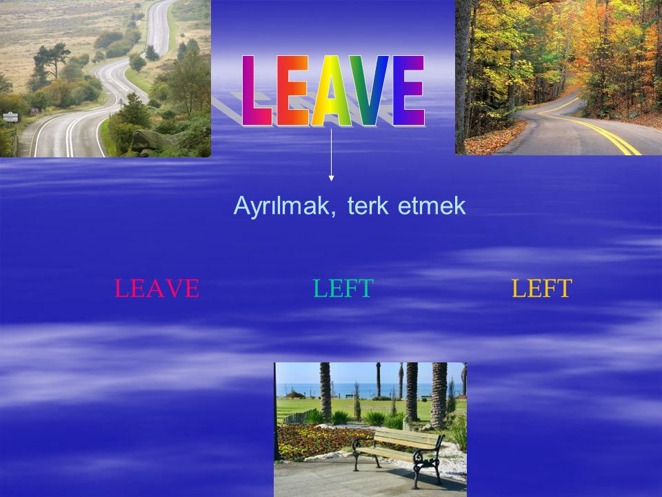 LEAVE Ayrılmak, terk etmek LEAVE LEFT LEFT