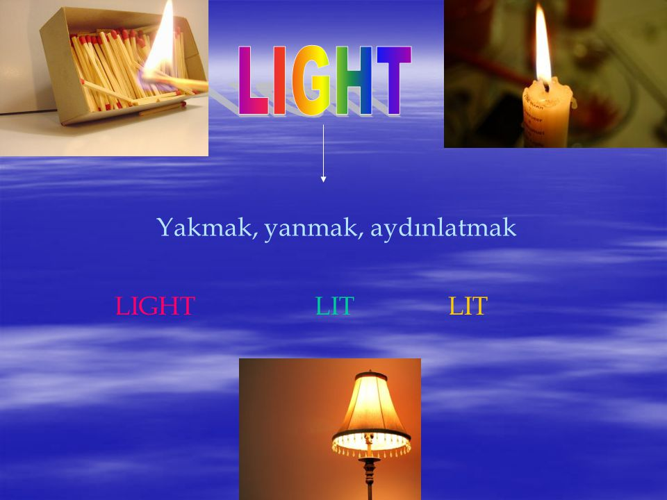 LIGHT Yakmak, yanmak, aydınlatmak LIGHT LIT LIT