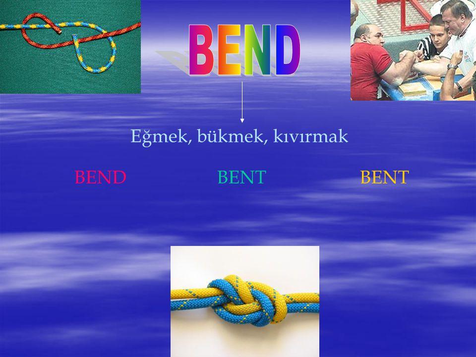 BEND Eğmek, bükmek, kıvırmak BEND BENT BENT
