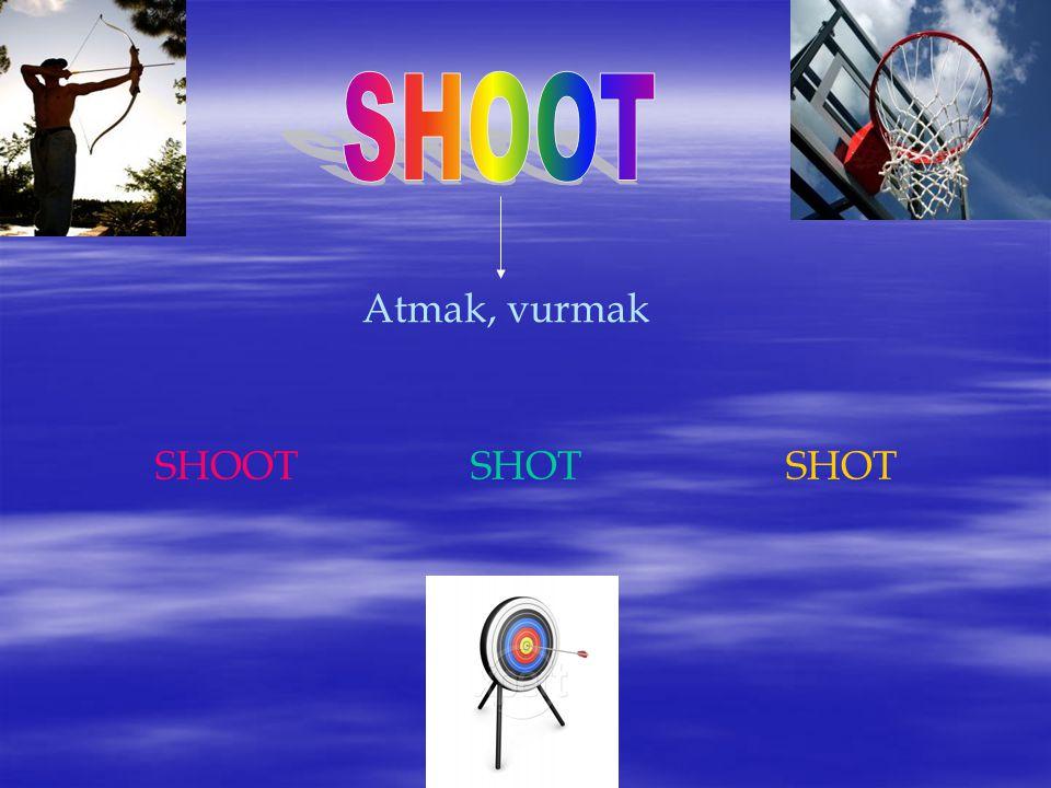 SHOOT Atmak, vurmak SHOOT SHOT SHOT