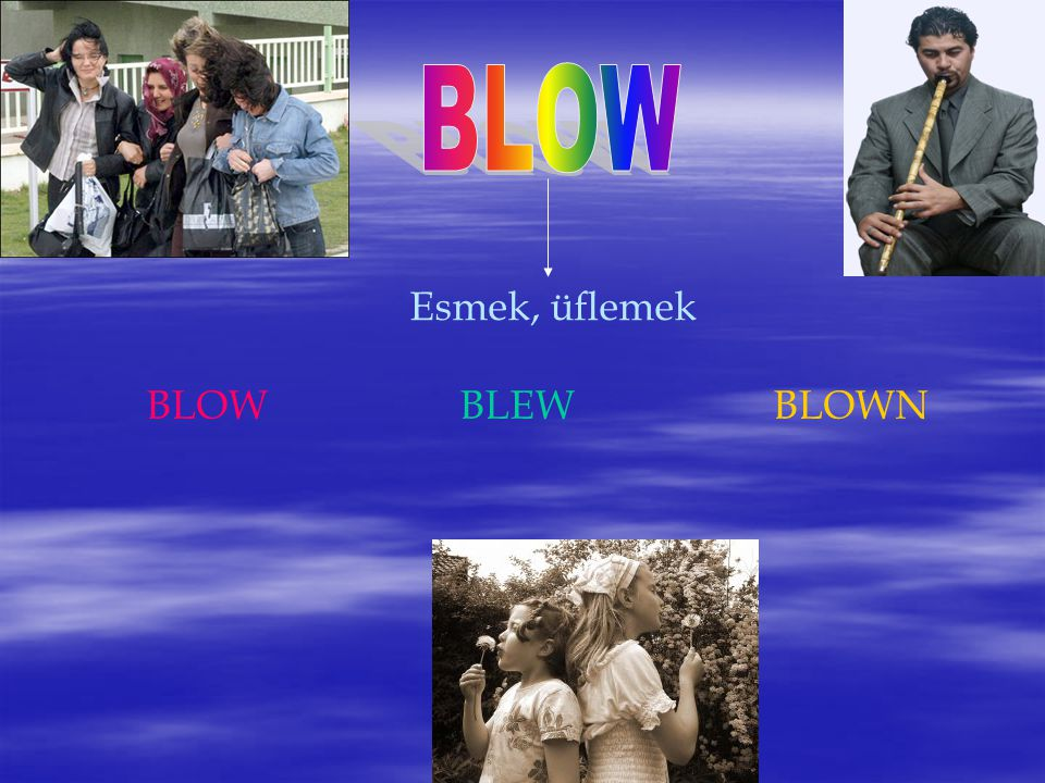 BLOW Esmek, üflemek BLOW BLEW BLOWN