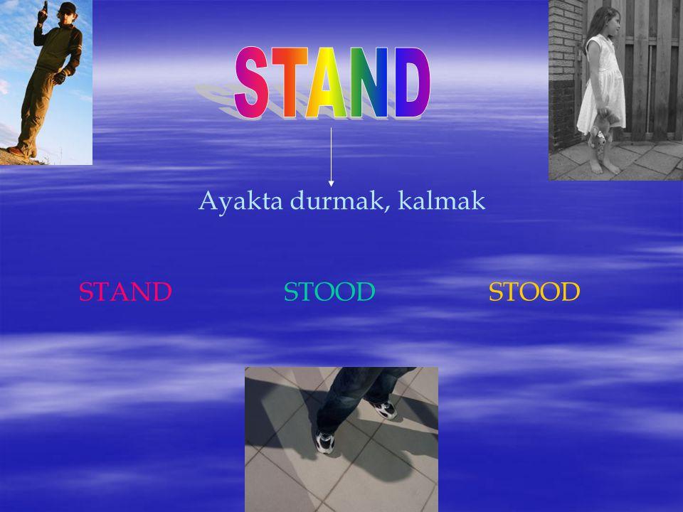 STAND Ayakta durmak, kalmak STAND STOOD STOOD