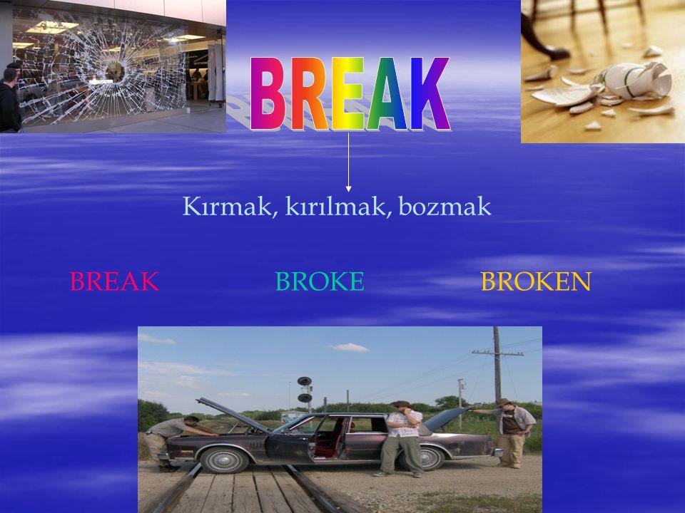 BREAK Kırmak, kırılmak, bozmak BREAK BROKE BROKEN