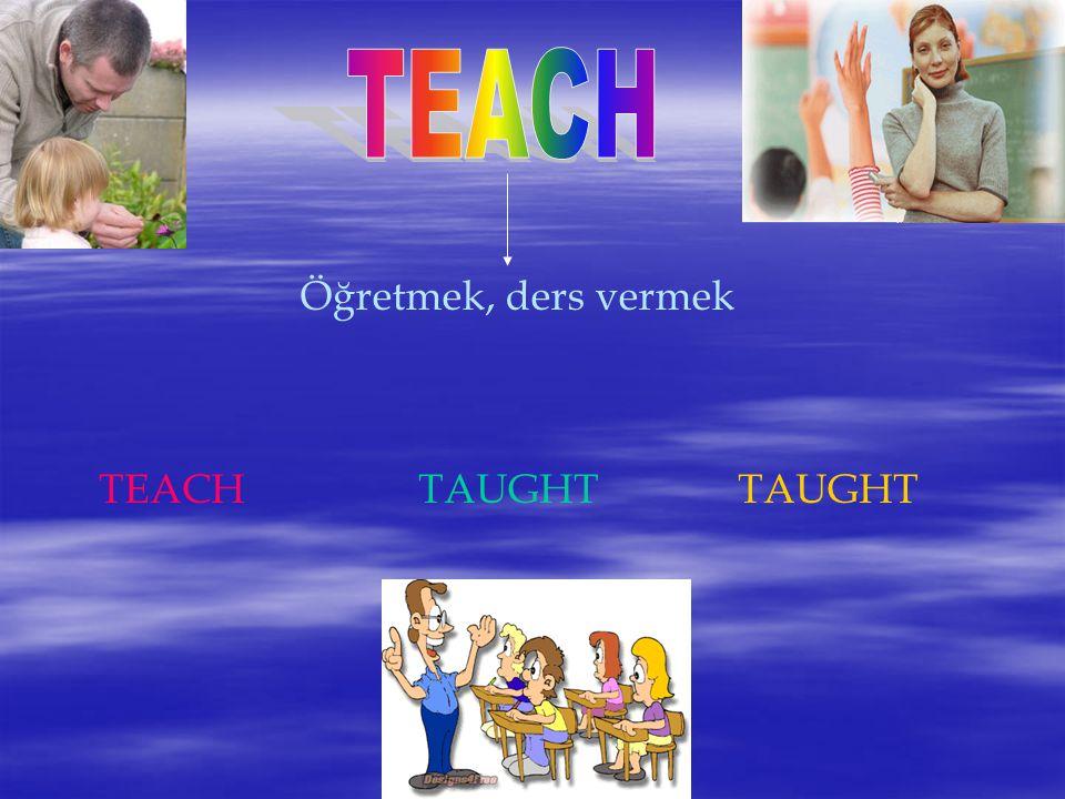 TEACH Öğretmek, ders vermek TEACH TAUGHT TAUGHT