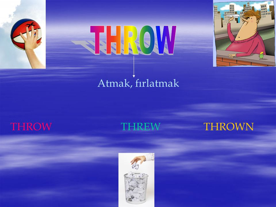 THROW Atmak, fırlatmak THROW THREW THROWN