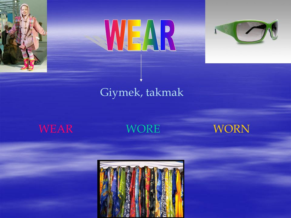 WEAR Giymek, takmak WEAR WORE WORN