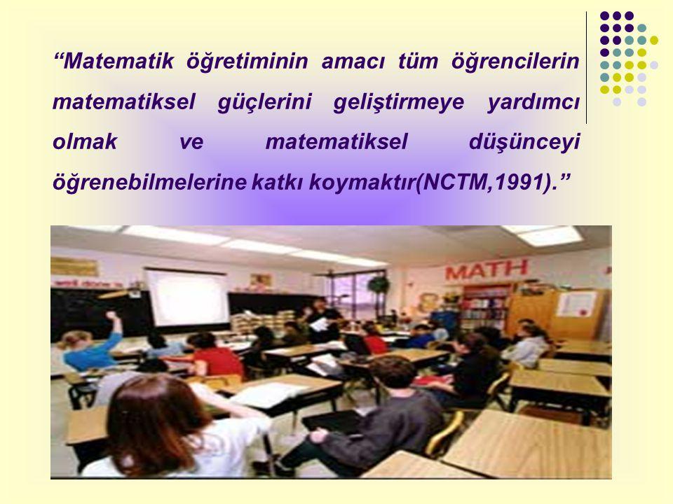Matematik öğretiminin amacı tüm öğrencilerin matematiksel güçlerini geliştirmeye yardımcı olmak ve matematiksel düşünceyi öğrenebilmelerine katkı koymaktır(NCTM,1991).