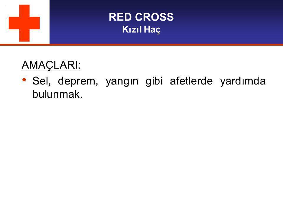 RED CROSS Kızıl Haç AMAÇLARI: Sel, deprem, yangın gibi afetlerde yardımda bulunmak.