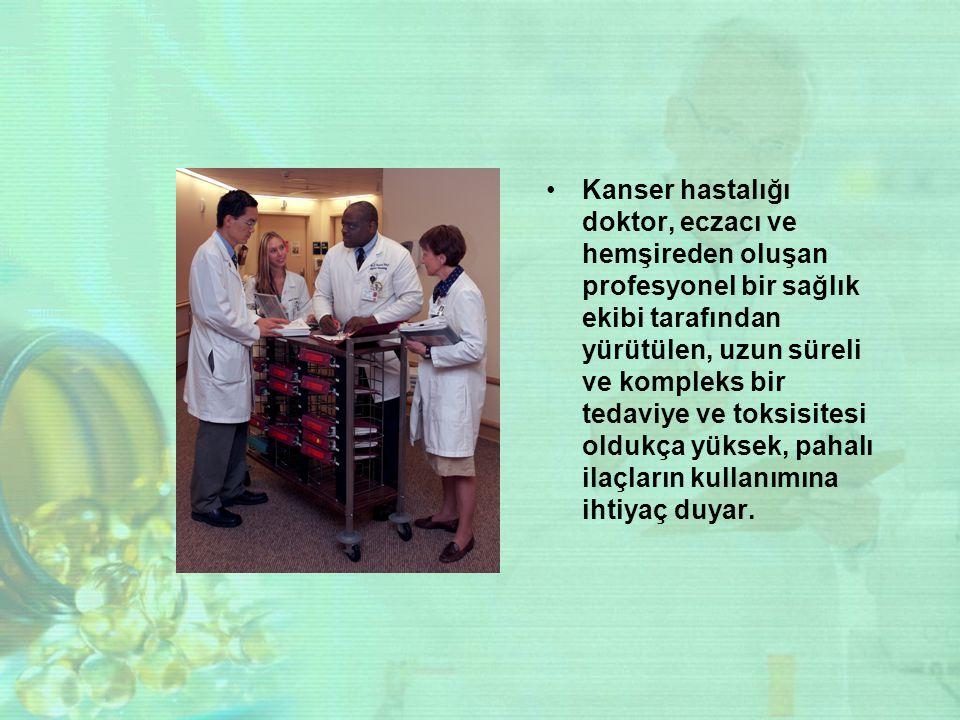 Kanser hastalığı doktor, eczacı ve hemşireden oluşan profesyonel bir sağlık ekibi tarafından yürütülen, uzun süreli ve kompleks bir tedaviye ve toksisitesi oldukça yüksek, pahalı ilaçların kullanımına ihtiyaç duyar.