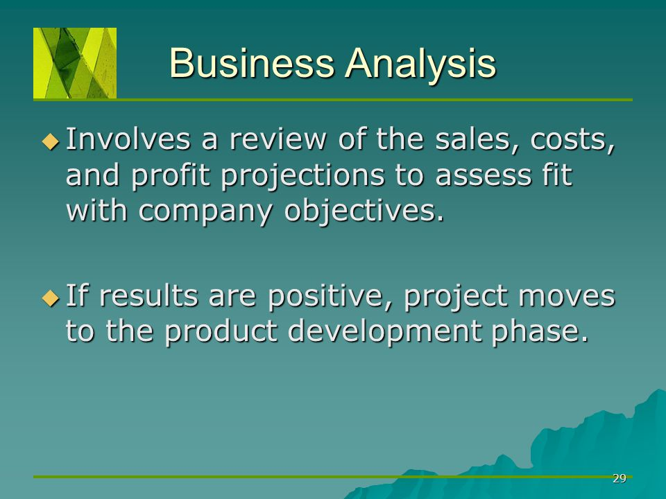 Business Analysis Involves a review of the sales, costs, and profit projections to assess fit with company objectives.