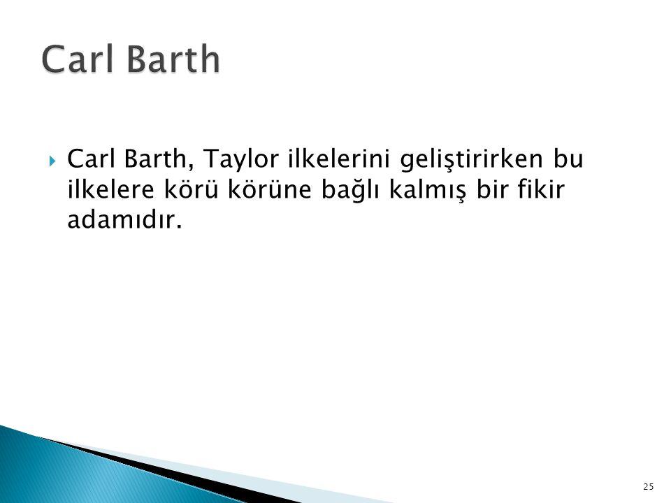 Carl Barth Carl Barth, Taylor ilkelerini geliştirirken bu ilkelere körü körüne bağlı kalmış bir fikir adamıdır.
