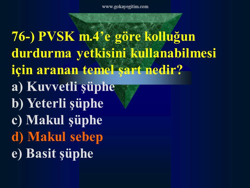 www.gokayegitim.com 76-) PVSK m.4'e göre kolluğun durdurma yetkisini kullanabilmesi için aranan temel şart nedir