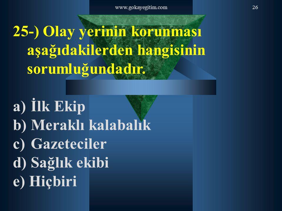 www.gokayegitim.com 25-) Olay yerinin korunması aşağıdakilerden hangisinin sorumluğundadır. İlk Ekip.