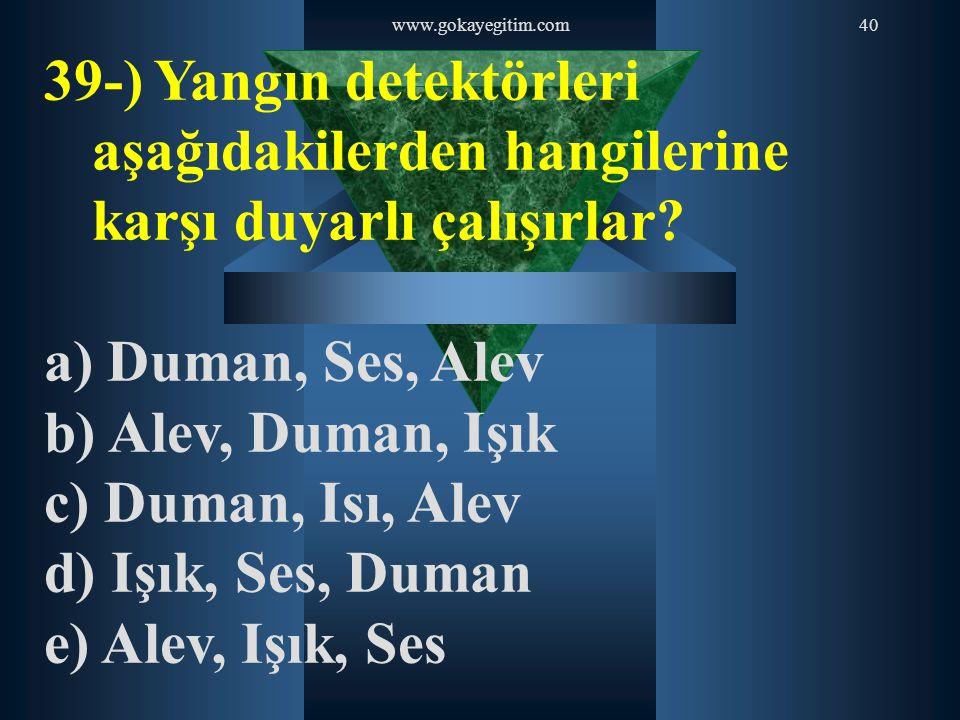 www.gokayegitim.com 39-) Yangın detektörleri aşağıdakilerden hangilerine karşı duyarlı çalışırlar a) Duman, Ses, Alev.