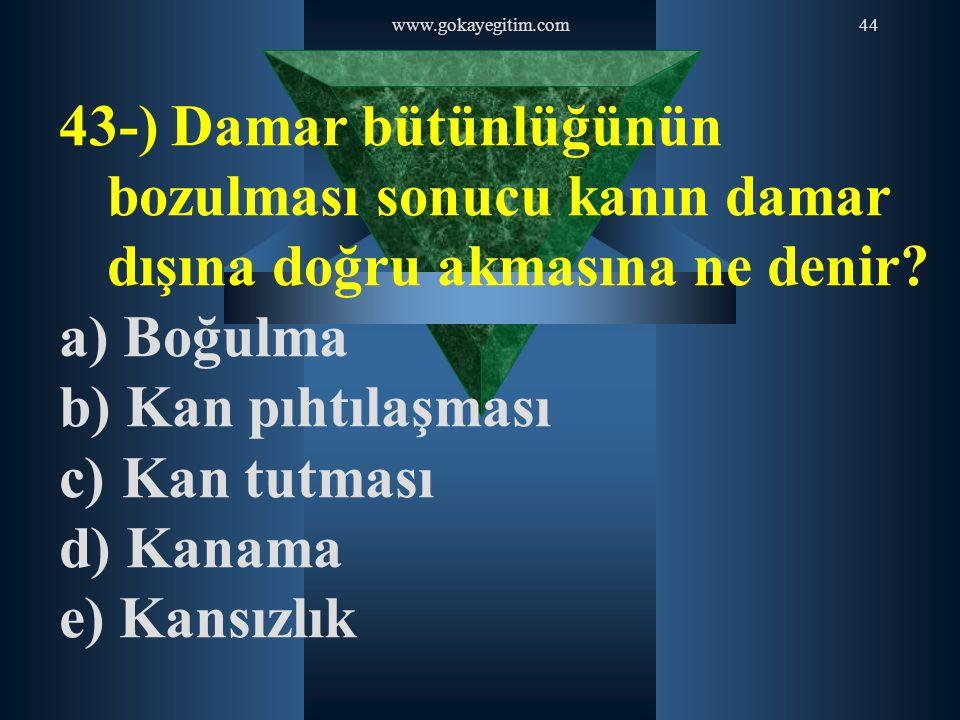 www.gokayegitim.com 43-) Damar bütünlüğünün bozulması sonucu kanın damar dışına doğru akmasına ne denir