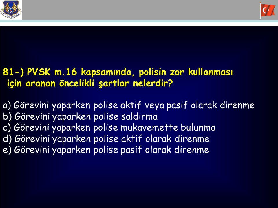 81-) PVSK m.16 kapsamında, polisin zor kullanması