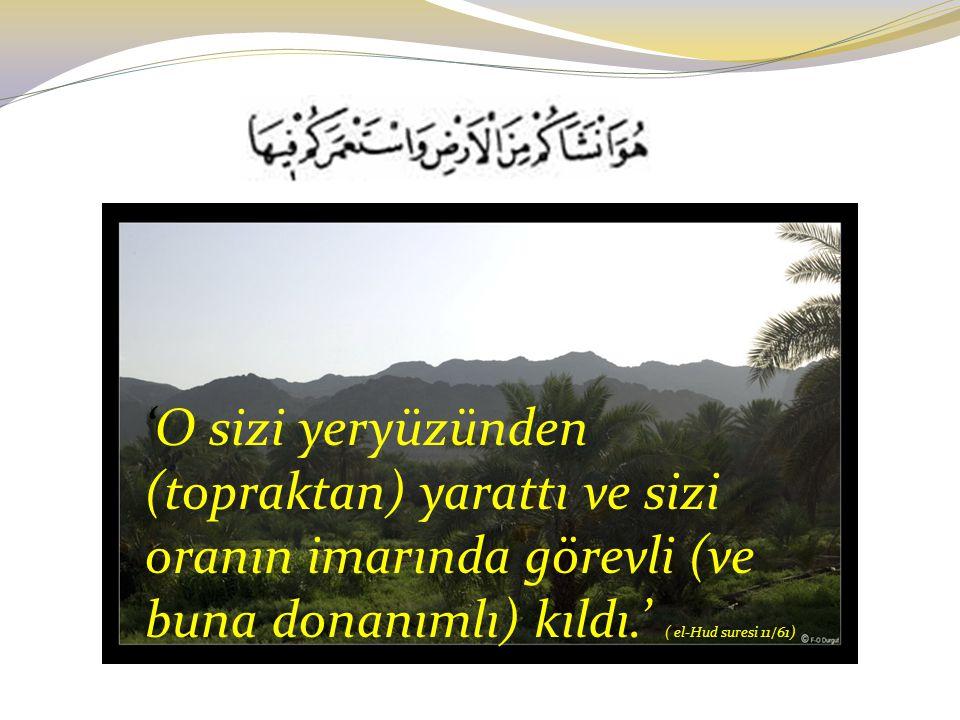 'O sizi yeryüzünden (topraktan) yarattı ve sizi oranın imarında görevli (ve buna donanımlı) kıldı.' ( el-Hud suresi 11/61)