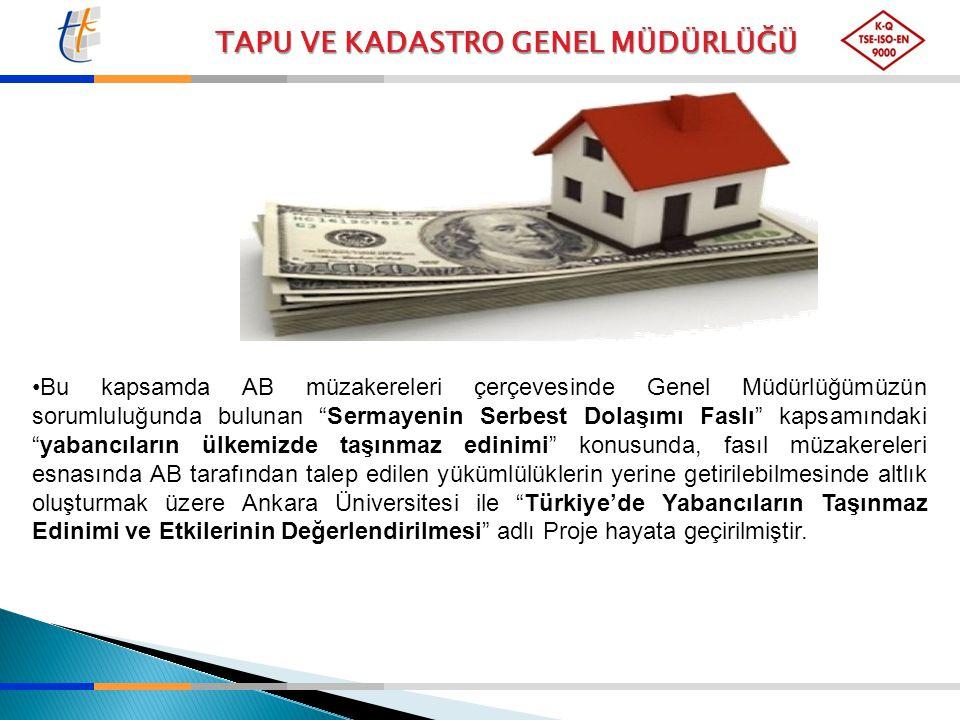 Bu kapsamda AB müzakereleri çerçevesinde Genel Müdürlüğümüzün sorumluluğunda bulunan Sermayenin Serbest Dolaşımı Faslı kapsamındaki yabancıların ülkemizde taşınmaz edinimi konusunda, fasıl müzakereleri esnasında AB tarafından talep edilen yükümlülüklerin yerine getirilebilmesinde altlık oluşturmak üzere Ankara Üniversitesi ile Türkiye'de Yabancıların Taşınmaz Edinimi ve Etkilerinin Değerlendirilmesi adlı Proje hayata geçirilmiştir.