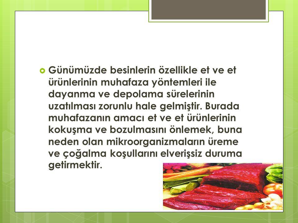 Günümüzde besinlerin özellikle et ve et ürünlerinin muhafaza yöntemleri ile dayanma ve depolama sürelerinin uzatılması zorunlu hale gelmiştir.